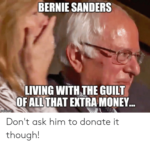 Bernie Sanders, Money, and Living: BERNIE SANDERS  LIVING WITH THE GUIIT  OFALLTHAT EXTRA MONEY  com Don't ask him to donate it though!