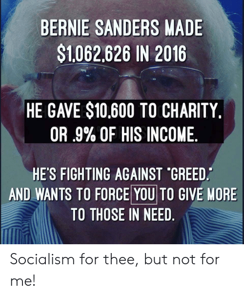 Bernie Sanders, Socialism, and Greed: BERNIE SANDERS MADE  $1062,626 IN 2016  HE GAVE $10,600 TO CHARITY.  OR .9% OF HIS INCOME  HE'S FIGHTING AGAINST 'GREED  AND WANTS TO FORCE YOU TO GIVE NORE  TO THOSE IN NEED Socialism for thee, but not for me!