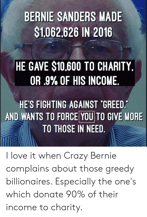 Bernie Sanders, Crazy, and Love: BERNIE SANDERS MADE  $1062,626 IN 2016  HE GAVE $10,600 TO CHARITY,  OR .9% OF HIS INCOME  HES FIGHTING AGAINST *GREED.  AND WANTS TO FORCE YOU TO GIVE MORE  TO THOSE IN NEED I love it when Crazy Bernie complains about those greedy billionaires. Especially the one's which donate 90% of their income to charity.