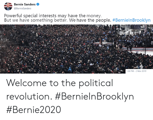 Bernie Sanders, Memes, and Money: Bernie Sanders  Powerful special interests may have the money.  But we have something better. We have the people. #BernielnBrooklyn  :30 PM-2 Mar 2019 Welcome to the political revolution. #BernieInBrooklyn #Bernie2020
