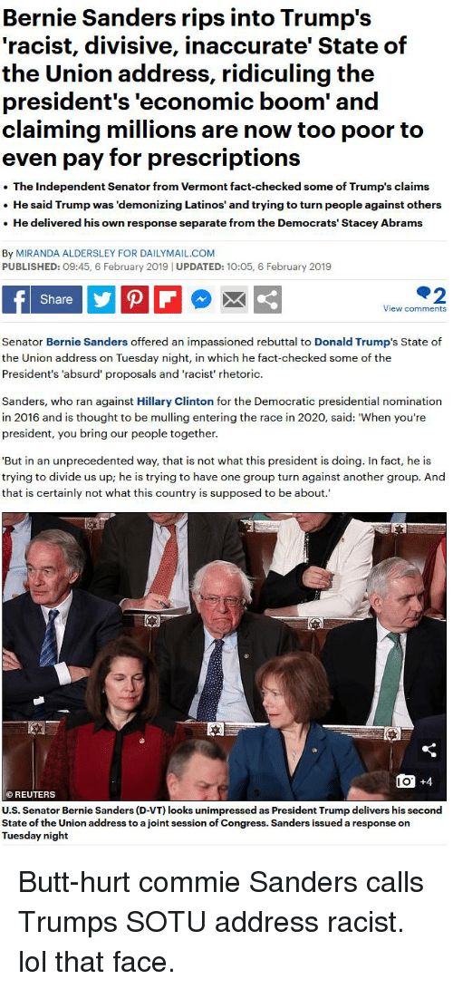 Bernie Sanders, Butt, and Hillary Clinton: Bernie Sanders rips into Trump's  'racist, divisive, inaccurate' State of  the Union address, ridiculing the  president's 'economic boom' and  claiming millions are now too poor to  even pay for prescriptions  The Independent Senator from Vermont fact-checked some of Trump's claims  .He said Trump was 'demonizing Latinos' and trying to turn people against others  . He delivered his own response separate from the Democrats' Stacey Abrams  By MIRANDA ALDERSLEY FOR DAILYMAIL.CONM  PUBLISHED: 09:45, 6 February 2019 | UPDATED: 10:05, 6 February 2019  Share  View comments  Senator Bernie Sanders offered an impassioned rebuttal to Donald Trump's State of  the Union address on Tuesday night, in which he fact-checked some of the  President's 'absurd' proposals and 'racist' rhetoric  Sanders, who ran against Hillary Clinton for the Democratic presidential nomination  in 2016 and is thought to be mulling entering the race in 2020, said: 'When you're  president, you bring our people together  But in an unprecedented way, that is not what this president is doing. In fact, he is  trying to divide us up; he is trying to have one group turn against another group. And  that is certainly not what this country is supposed to be about.  1O +4  O REUTERS  U.S. Senator Bernie Sanders (D-VT) looks unimpressed as President Trump delivers his second  State of the Union address to a joint session of Congress. Sanders issued a response on  Tuesday night