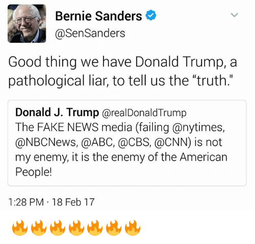 Abc, Bernie Sanders, and cnn.com: Bernie Sanders  Sen Sanders  Good thing we have Donald Trump, a  pathological liar, to tell us the 'truth.  Donald J. Trump arealDonald Trump  The FAKE NEWS media (failing anytimes,  @NBC News, @ABC, CBS, a CNN) is not  my enemy, it is the enemy of the American  People!  1:28 PM 18 Feb 17 🔥🔥🔥🔥🔥🔥🔥