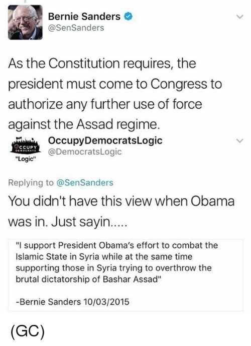 "Bernie Sanders, Logic, and Memes: Bernie Sanders  @SenSanders  As the Constitution requires, the  president must come to Congress to  authorize any further use of force  against the Assad regime.  OccupyDemocratsLogic  @DemocratsLogic  CCUPY  ""Logic  Replying to @SenSanders  You didn't have this view when Obama  was in. Just sayin....  ""I support President Obama's effort to combat the  Islamic State in Syria while at the same time  supporting those in Syria trying to overthrow the  brutal dictatorship of Bashar Assad""  -Bernie Sanders 10/03/2015 (GC)"