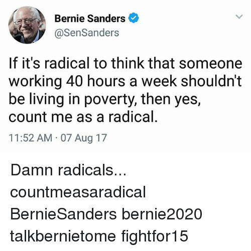 Bernie Sanders, Memes, and Living: Bernie Sanders  @SenSanders  If it's radical to think that someone  working 40 hours a week shouldn't  be living in poverty, then yes,  count me as a radical  11:52 AM 07 Aug 17 Damn radicals... countmeasaradical BernieSanders bernie2020 talkbernietome fightfor15