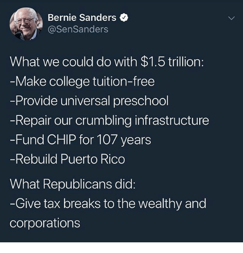 Bernie Sanders, College, and Memes: Bernie Sanders  @SenSanders  What we could do with $1.5 trillion:  Make college tuition-free  Provide universal preschool  Repair our crumbling infrastructure  -Fund CHIP for 107 years  Rebuild Puerto Rico  What Republicans did:  Give tax breaks to the wealthy and  corporations