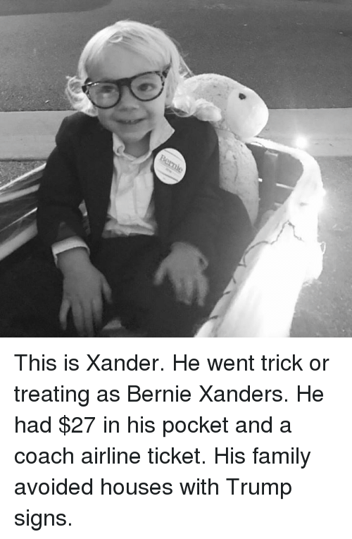 Family, Memes, and House: Bernie This is Xander. He went trick or treating as Bernie Xanders. He had $27 in his pocket and a coach airline ticket. His family avoided houses with Trump signs.