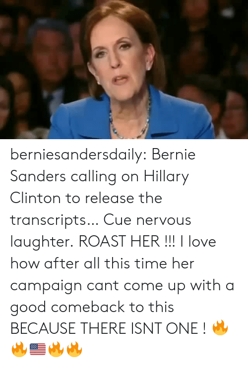 Bernie Sanders, Hillary Clinton, and Love: berniesandersdaily:  Bernie Sanders calling on Hillary Clinton to release the transcripts… Cue nervous laughter.  ROAST HER !!! I love how after all this time  her campaign cant come up with a good comeback to this BECAUSE THERE ISNT ONE ! 🔥🔥🇺🇸🔥🔥