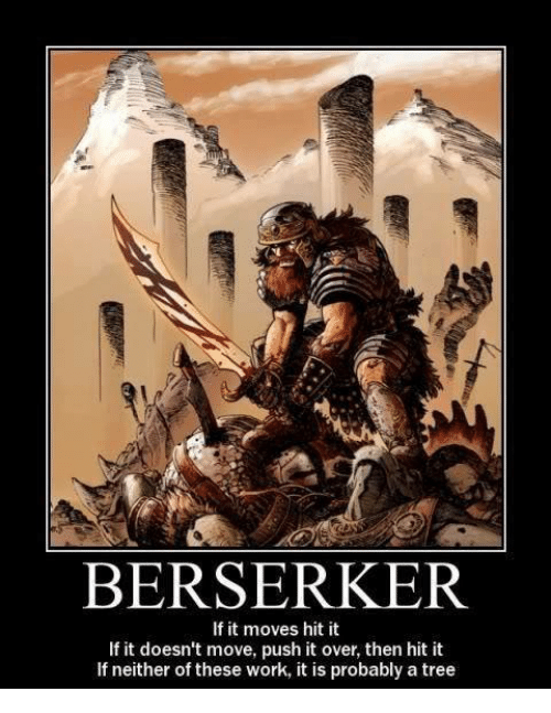 Memes, Berserk, and 🤖: BERSERKER  If it moves hit it  If it doesn't move, push it over, then hit it  If neither of these work, it is probably a tree