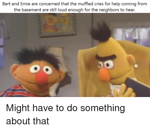Bert And Ernie Are Concerned That The Muffled Cries For Help