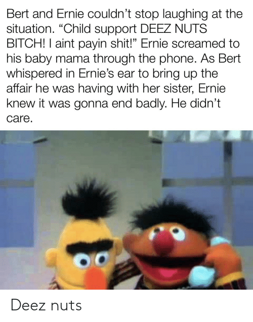 """Child Support, Deez Nuts, and Phone: Bert and Ernie couldn't stop laughing at the  situation. """"Child support DEEZ NUTS  BITCH! I aint payin shit!"""" Ernie screamed to  his baby mama through the phone. As Bert  whispered in Ernie's ear to bring up the  affair he was having with her sister, Ernie  knew it was gonna end badly. He didn't  care. Deez nuts"""