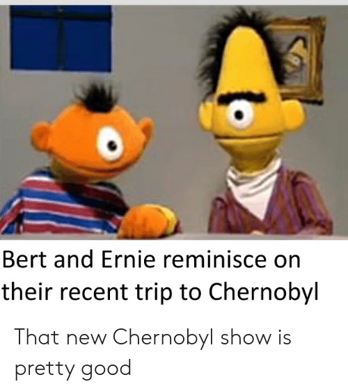 Bert And Ernie Reminisce On Their Recent Trip To Chernobyl
