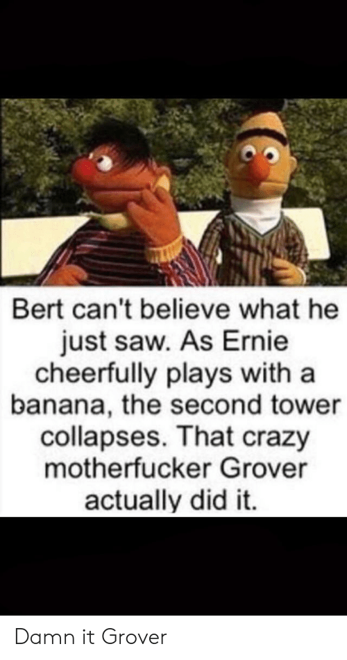 Crazy, Saw, and Banana: Bert can't believe what he  just saw. As Ernie  cheerfully plays with a  banana, the second tower  collapses. That crazy  motherfucker Grover  actually did it. Damn it Grover
