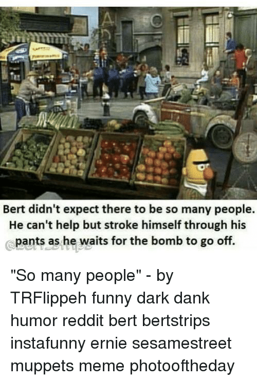 "Dank, Funny, and Meme: Bert didn't expect there to be so many people.  He can't help but stroke himself through his  pants as he waits for the bomb to go off. ""So many people"" - by TRFlippeh funny dark dank humor reddit bert bertstrips instafunny ernie sesamestreet muppets meme photooftheday"