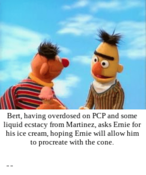 Ice Cream, Bertstrips, and Asks: Bert, having overdosed on PCP and some  liquid ecstacy from Martinez, asks Ernie for  his ice cream, hoping Ernie will allow him  to procreate with the cone. --