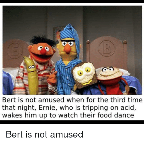 Bert Is Not Amused When for the Third Time That Night Ernie