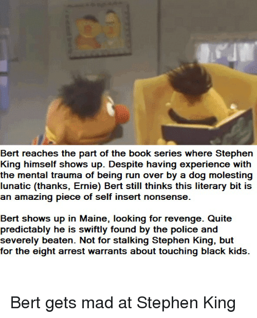 Police, Revenge, and Run: Bert reaches the part of the book series where Stephen  King himself shows up. Despite having experience with  the mental trauma of being run over by a dog molesting  lunatic (thanks, Ernie) Bert still thinks this literary bit is  an amazing piece of self insert nonsense.  Bert shows up in Maine, looking for revenge. Quite  predictably he is swiftly found by the police and  severely beaten. Not for stalking Stephen King, but  for the eight arrest warrants about touching black kids. Bert gets mad at Stephen King