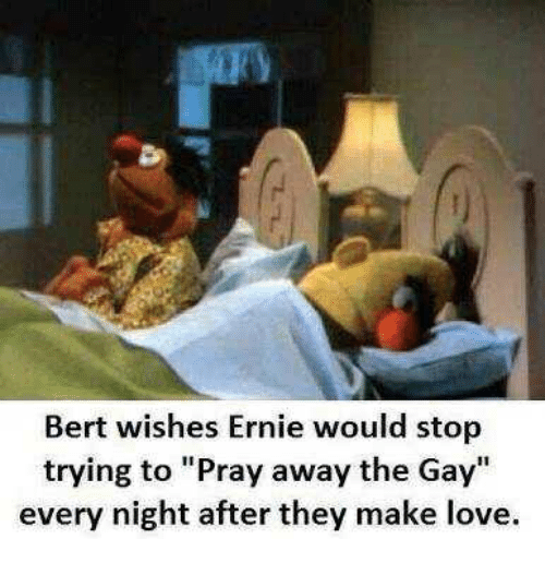 """Love, Gay, and Make: Bert wishes Ernie would stop  trying to """"Pray away the Gay  every night after they make love."""
