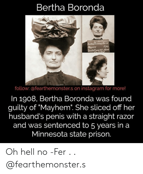 "Instagram, Memes, and Prison: Bertha Boronda  TOItFE  o FEMnLE  HEM  follow: @fearthemonster.s on instagram for more!  In 1908, Bertha Boronda was found  guilty of ""Mayhem. She sliced off her  husband's penis with a straight razor  and was sentenced to 5 years in a  Minnesota state prison. Oh hell no -Fer . . @fearthemonster.s"