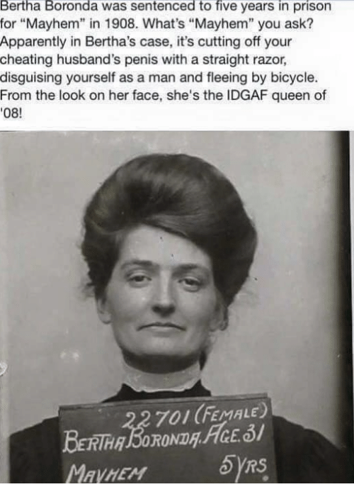 """Memes, 🤖, and Ask: Bertha Boronda was sentenced to five years in prison  for """"Mayhem"""" in 1908. What's """"Mayhem"""" you ask?  Apparently in Bertha's case, it's cutting off your  cheating husband's penis with a straight razor,  disguising yourself as a man and fleeing by bicycle.  From the look on her face, she's the IDGAF queen of  08!  701 (FEMALE)  RS"""