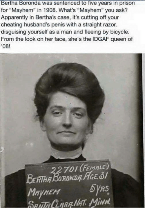 """Apparently, Cheating, and Memes: Bertha Boronda was sentenced to five years in prison  for """"Mayhem"""" in 1908. What's """"Mayhem"""" you ask?  Apparently in Bertha's case, it's cutting off your  cheating husband's penis with a straight razor,  disguising yourself as a man and fleeing by bicycle.  From the look on her face, she's the IDGAF queen of  08!  701 (FEMALE)  May HEM"""