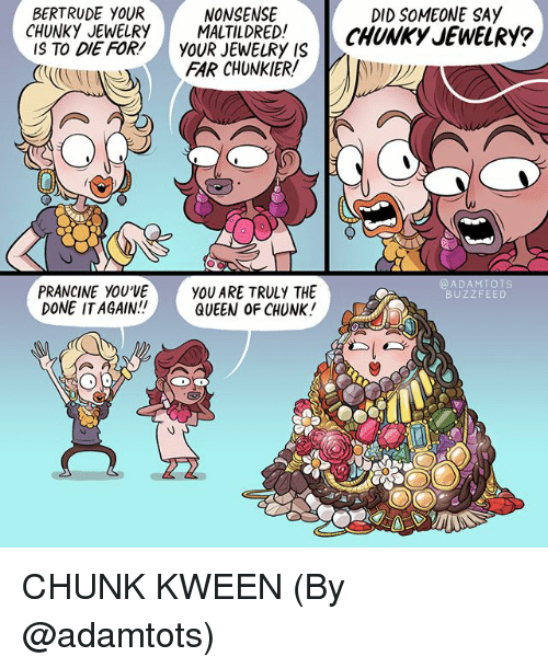 Memes, Queen, and Buzzfeed: BERTRUDE YOUR  CHUNKY JEWELRY MALTILDRED. .^  IS TO DIE FOR!YOUR JEWELRY IS  DID SOMEONE SAY  CHUNKY JEWELRY?  NONSENSE  FAR CHUNKIER!  @ADAMTOTS  BUZZFEED  PRANCINE YOU'VEYOU ARE TRULY THE  DONE IT AGAIN  QUEEN oF CHUNK! CHUNK KWEEN (By @adamtots)