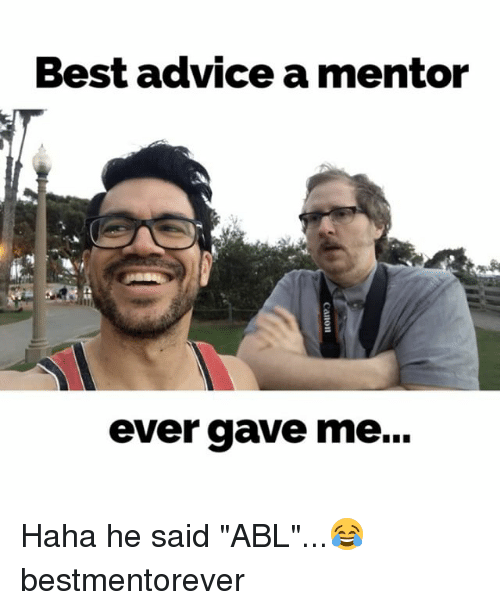 """Advice, Memes, and Best: Best advice a mentor  ever gave me... Haha he said """"ABL""""...😂 bestmentorever"""