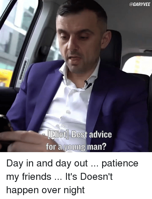Advice, Memes, and Patience: Best advice  for a young man?  @GARYVEE Day in and day out ... patience my friends ... It's Doesn't happen over night