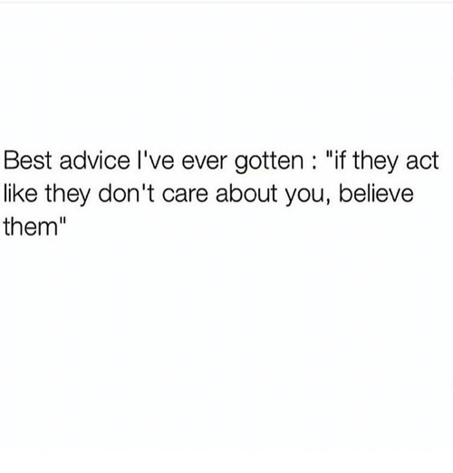 """Advice, Memes, and Best: Best advice l've ever gotten """"if they act  like they don't care about you, believe  them"""
