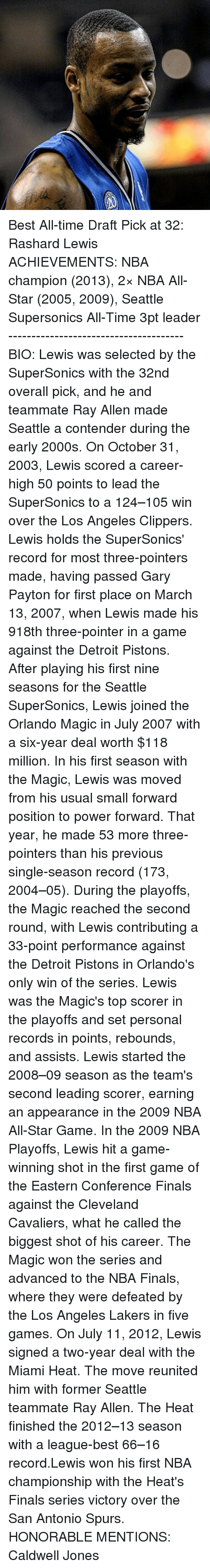 All Star, Cleveland Cavaliers, and Detroit: Best All-time Draft Pick at 32: Rashard Lewis ACHIEVEMENTS: NBA champion (2013), 2× NBA All-Star (2005, 2009), Seattle Supersonics All-Time 3pt leader -------------------------------------- BIO: Lewis was selected by the SuperSonics with the 32nd overall pick, and he and teammate Ray Allen made Seattle a contender during the early 2000s. On October 31, 2003, Lewis scored a career-high 50 points to lead the SuperSonics to a 124–105 win over the Los Angeles Clippers. Lewis holds the SuperSonics' record for most three-pointers made, having passed Gary Payton for first place on March 13, 2007, when Lewis made his 918th three-pointer in a game against the Detroit Pistons. After playing his first nine seasons for the Seattle SuperSonics, Lewis joined the Orlando Magic in July 2007 with a six-year deal worth $118 million. In his first season with the Magic, Lewis was moved from his usual small forward position to power forward. That year, he made 53 more three-pointers than his previous single-season record (173, 2004–05). During the playoffs, the Magic reached the second round, with Lewis contributing a 33-point performance against the Detroit Pistons in Orlando's only win of the series. Lewis was the Magic's top scorer in the playoffs and set personal records in points, rebounds, and assists. Lewis started the 2008–09 season as the team's second leading scorer, earning an appearance in the 2009 NBA All-Star Game. In the 2009 NBA Playoffs, Lewis hit a game-winning shot in the first game of the Eastern Conference Finals against the Cleveland Cavaliers, what he called the biggest shot of his career. The Magic won the series and advanced to the NBA Finals, where they were defeated by the Los Angeles Lakers in five games. On July 11, 2012, Lewis signed a two-year deal with the Miami Heat. The move reunited him with former Seattle teammate Ray Allen. The Heat finished the 2012–13 season with a league-best 66–16 record.Lewis won his f