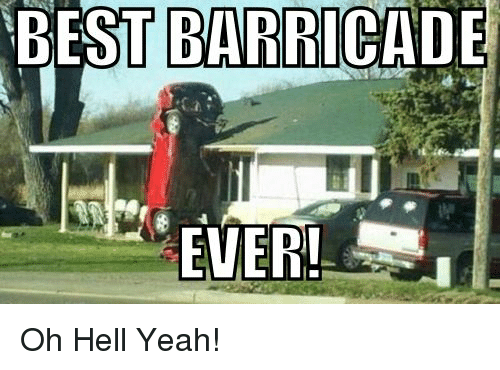 BEST BARRICADE EVER! Oh Hell Yeah! | Meme on ME.ME