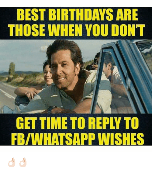 BEST BIRTHDAYS ARE THOSE WHEN YOU DONT GET TIME TO REPLY