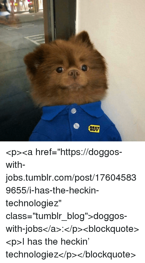 """Best Buy, Tumblr, and Best: BEST  BUY <p><a href=""""https://doggos-with-jobs.tumblr.com/post/176045839655/i-has-the-heckin-technologiez"""" class=""""tumblr_blog"""">doggos-with-jobs</a>:</p><blockquote><p>I has the heckin' technologiez</p></blockquote>"""