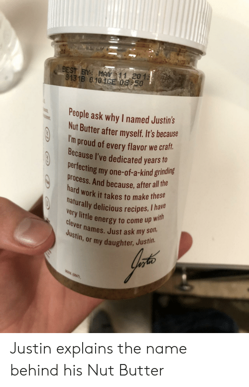 Energy, Work, and Best: BEST BY M11 201  8131B 010CE 08 50  People ask why I named Justins  Nut Butter after myself. It's because  I'  m proud of every flavor we craft.  Because I've dedicated years o  perfecting my one-of-a-kind grinding  process. And because, after all tha  hard work it takes to make these  naturally delicious recipes, I ha  y little energy to come up wi  clever names. Just ask my  iny daughter, Justin. Justin explains the name behind his Nut Butter