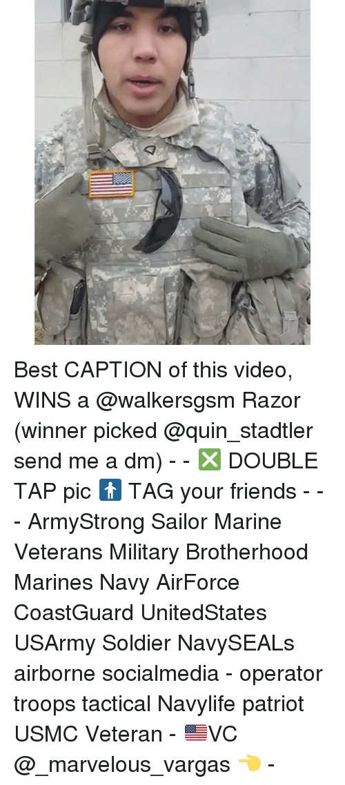 Friends, Memes, and Best: Best CAPTION of this video, WINS a @walkersgsm Razor (winner picked @quin_stadtler send me a dm) - - ❎ DOUBLE TAP pic 🚹 TAG your friends - - - ArmyStrong Sailor Marine Veterans Military Brotherhood Marines Navy AirForce CoastGuard UnitedStates USArmy Soldier NavySEALs airborne socialmedia - operator troops tactical Navylife patriot USMC Veteran - 🇺🇸VC @_marvelous_vargas 👈 -