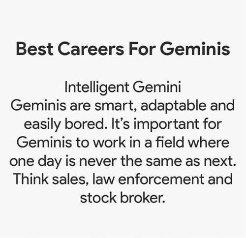 Bored, Work, and Best: Best Careers For Geminis  Intelligent Gemini  Geminis are smart, adaptable and  easily bored. It's important for  Geminis to work in a field where  one day is never the same as next.  Think sales, law enforcement and  stock broker.