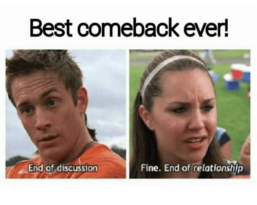 Fine, Relationship, and Best Comebacks Ever: Best comeback ever!  End of discussion  Fine. End of relationship