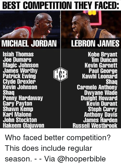 Carmelo Anthony, Dwight Howard, and Dwyane Wade: BEST COMPETITION THEY FACED  MID  MICHAEL JORDAN LEBRON JAMES  Isiah Thomas  Joe Dumars  Magic Johnson  James Worthy  Patrick Ewing  Clyde Drexler  Kevin Johnson  Shaq  Penny Hardaway  Gary Payton  Shawn Kemp  Karl Malone  John Stockton  Hakeem Olajuwon  Kobe Bryant  Tim Duncan  Kevin Garnett  Paul George  Kawhi Leonard  Shaq  Carmelo Anthony  Dwyane Wade  Dwight Howard  Kevin Durant  Steph Curry  Anthony Davis  James Harden  Russell Westbrook Who faced better competition? This does include regular season. - - Via @hooperbible