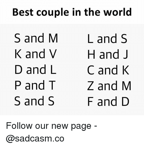 Memes, Best, and World: Best couple in the world  S and M  K and V  D and L  P and T  S and S  Land S  H and J  C and K  Z and M  F and D Follow our new page - @sadcasm.co