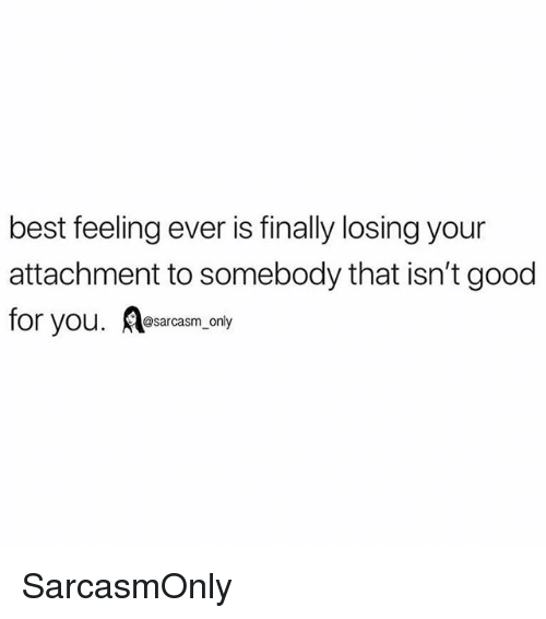 Funny, Good for You, and Memes: best feeling ever is finally losing your  attachment to somebody that isn't good  for you. A esarcasm only SarcasmOnly