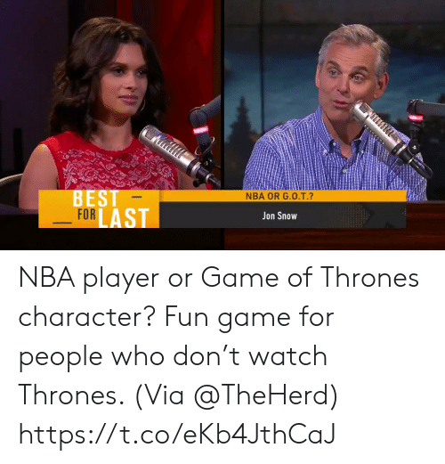 Game of Thrones, Memes, and Nba: BEST  FOR  NBA OR G.0.T.  Jon Snow NBA player or Game of Thrones character?  Fun game for people who don't watch Thrones.   (Via @TheHerd)    https://t.co/eKb4JthCaJ