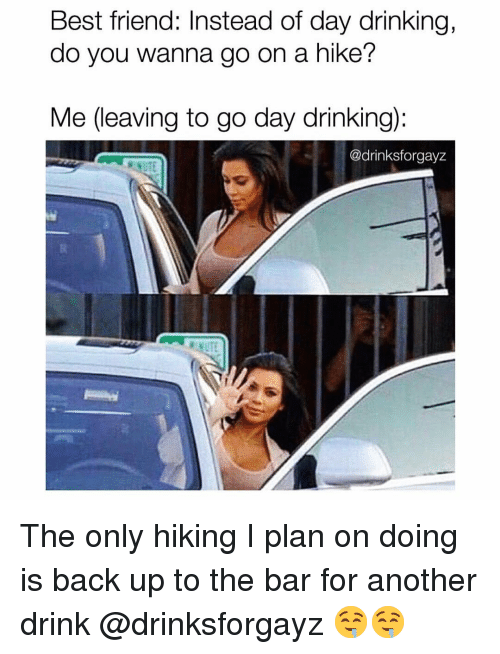 Best Friend, Drinking, and Funny: Best friend: Instead of day drinking,  do you wanna go on a hike?  Me (leaving to go day drinking):  @drinksforgayz The only hiking I plan on doing is back up to the bar for another drink @drinksforgayz 🤤🤤