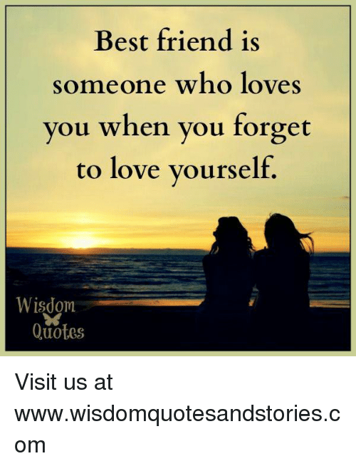 best friend is someone who loves you when you forget to love