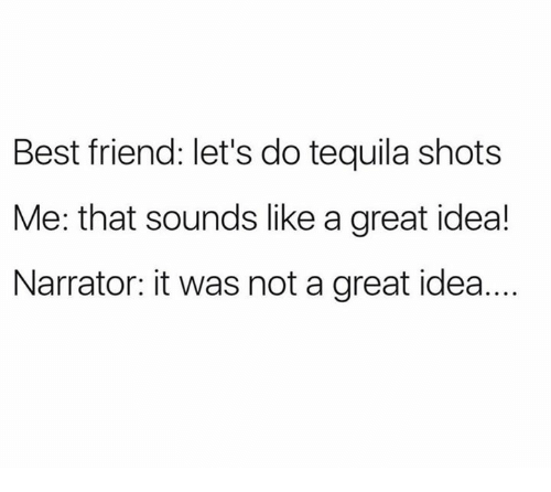 Best Friend, Best, and Tequila: Best friend: let's do tequila shots  Me: that sounds like a great idea!  Narrator: it was not a great idea...