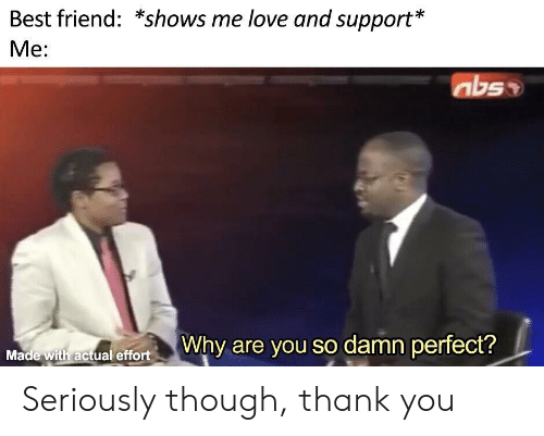 Best Friend, Love, and Thank You: Best friend: *shows me love and support*  Me:  abs  offortWhy are you so damn perfect?  Made with actual effort Seriously though, thank you