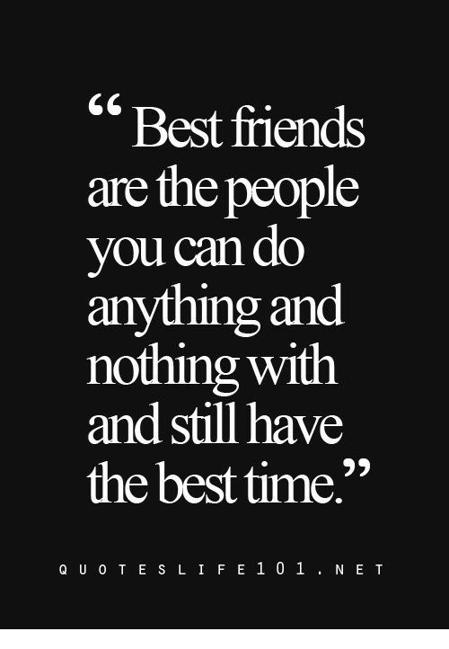 """Friends, Best, and Time: """"Best friends  are the people  you can do  anything and  nothing with  and still have  the best time.""""  Q U O T E S L IFE101. NE T"""
