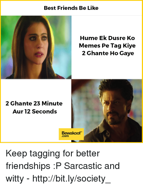 Be Like, Friends, and Memes: Best Friends Be Like  Hume Ek Dusre Ko  Memes Pe Tag Kiye  2 Ghante Ho Gaye  2 Ghante 23 Minute  Aur 12 Seconds  Bewakoof  .com Keep tagging for better friendships :P  Sarcastic and witty - http://bit.ly/society_