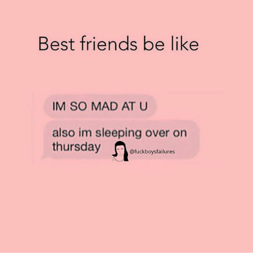 Be Like, Friends, and Best: Best friends be like  IM SO MAD AT U  also im sleeping over on  thursday  @fuckboysfailures