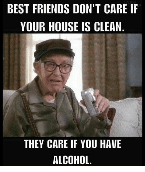 BEST FRIENDS DON'T CARE I YOUR HOUSE IS CLEAN THEY CARE IF