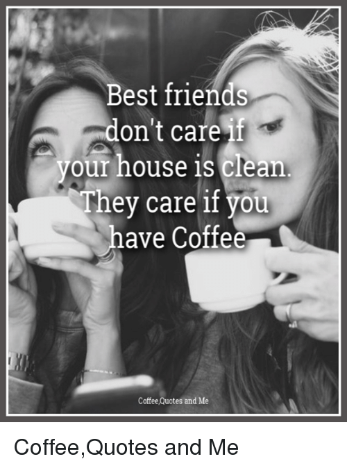 Best Friends Don T Care If Your House Is Clean Hey Care If Yotu Have Coffee Coffee Quotes And Me Coffeequotes And Me Friends Meme On Me Me