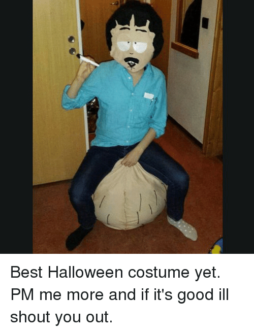 best halloween costume yet pm me more and if it s good ill shout you